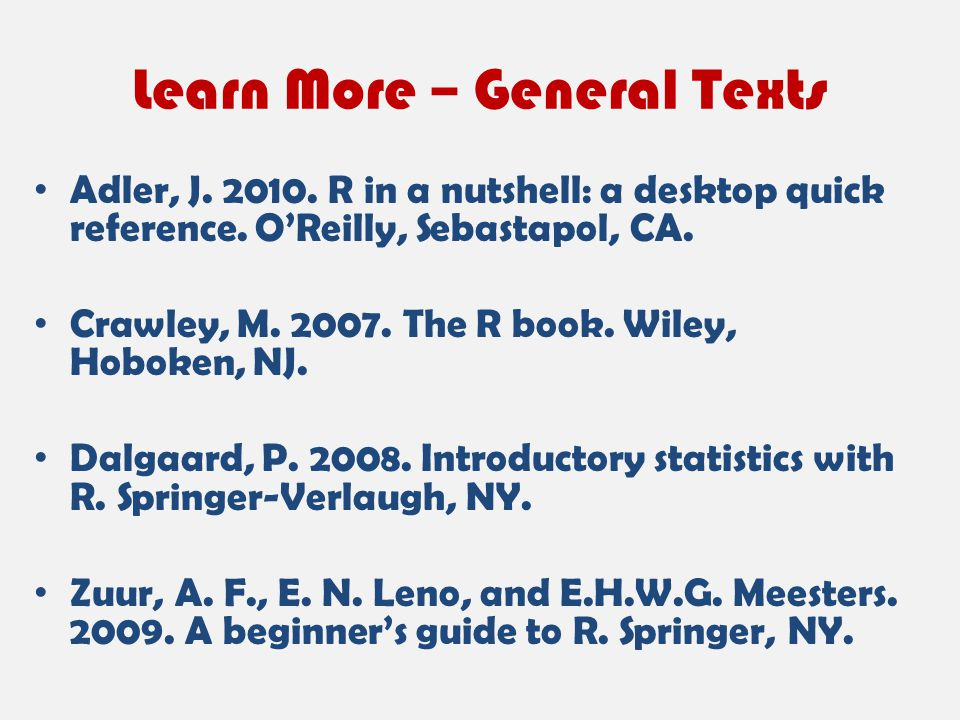 Learn More – General Texts Adler, J. 2010. R in a nutshell: a desktop quick reference. O'Reilly, Sebastapol, CA. Crawley, M. 2007. The R book. Wiley,