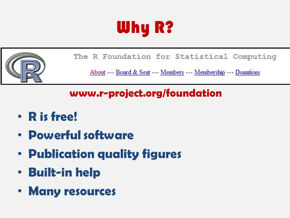 Why R? R is free! Powerful software Publication quality figures Built-in help Many resources www.r-project.org/foundation