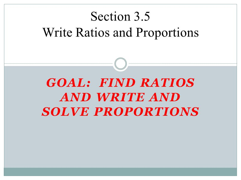 GOAL: FIND RATIOS AND WRITE AND SOLVE PROPORTIONS Section 3.5 Write Ratios and Proportions