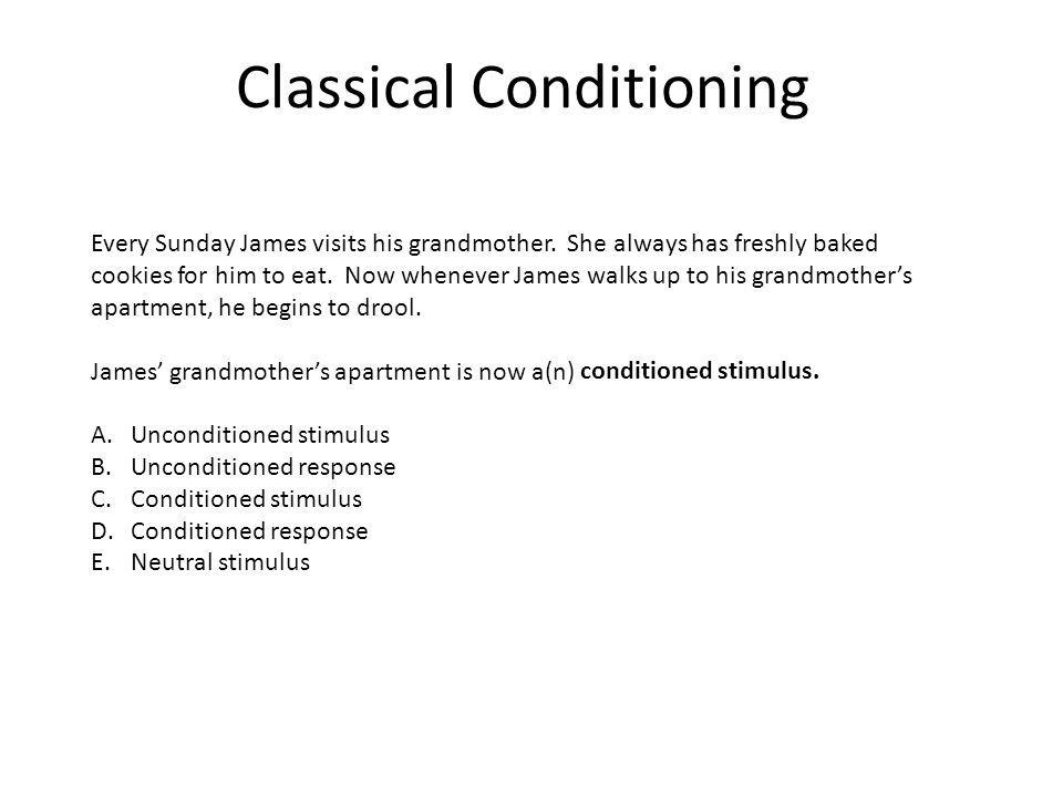 Classical Conditioning Every Sunday James visits his grandmother. She always has freshly baked cookies for him to eat. Now whenever James walks up to