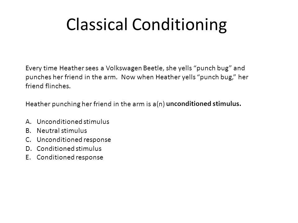 """Classical Conditioning Every time Heather sees a Volkswagen Beetle, she yells """"punch bug"""" and punches her friend in the arm. Now when Heather yells """"p"""
