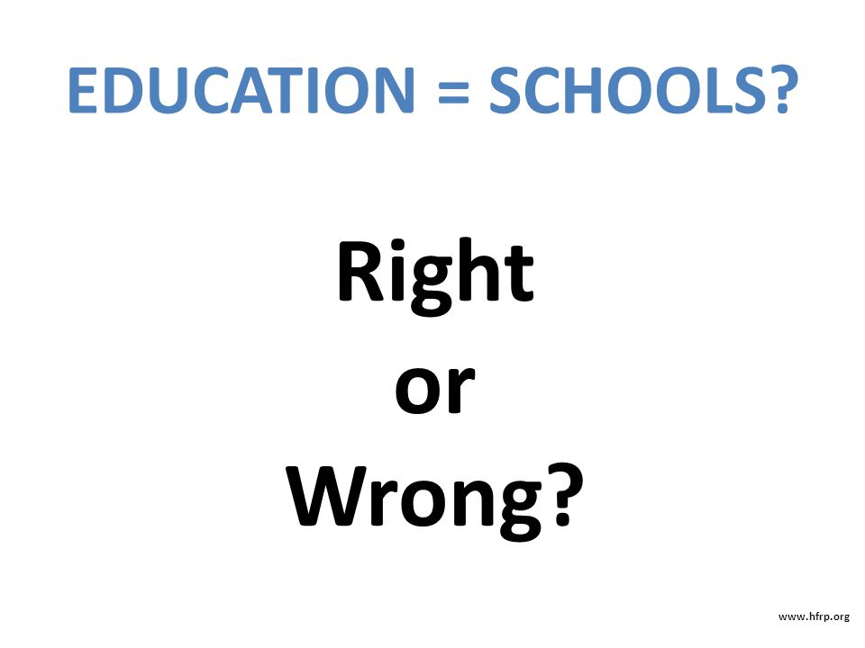 Right or Wrong? EDUCATION = SCHOOLS? www.hfrp.org