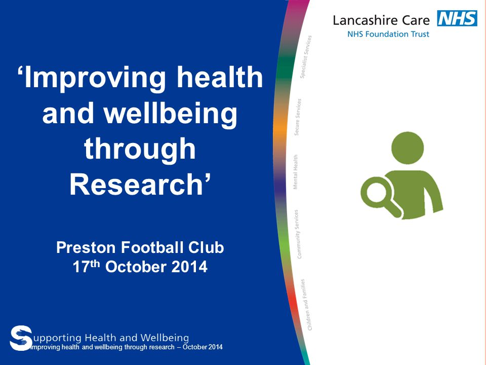 'Improving health and wellbeing through Research' Preston Football Club 17 th October 2014 Improving health and wellbeing through research – October 2014