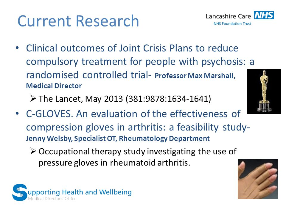 Medical Directors' Office Current Research Clinical outcomes of Joint Crisis Plans to reduce compulsory treatment for people with psychosis: a randomised controlled trial- Professor Max Marshall, Medical Director  The Lancet, May 2013 (381:9878:1634-1641) C-GLOVES.
