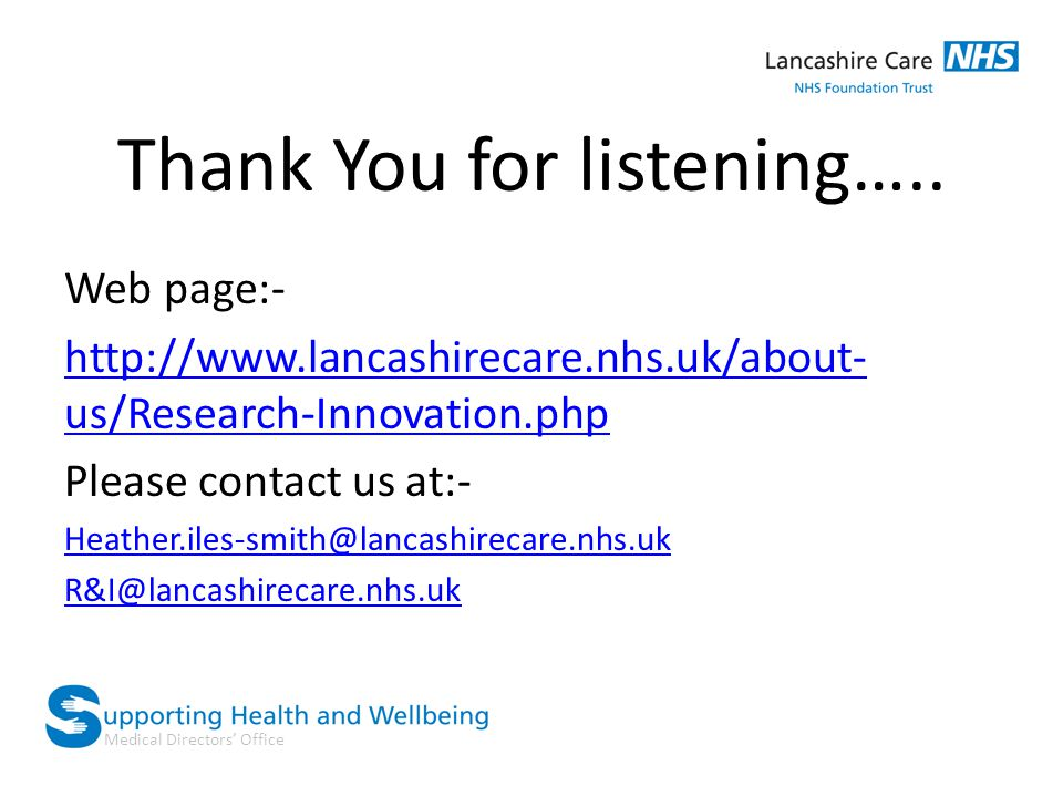 Medical Directors' Office Thank You for listening….. Web page:- http://www.lancashirecare.nhs.uk/about- us/Research-Innovation.php Please contact us a