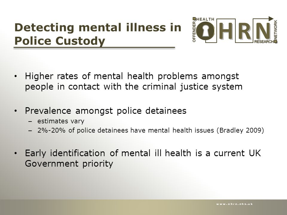 www.ohrn.nhs.uk Detecting mental illness in Police Custody Higher rates of mental health problems amongst people in contact with the criminal justice system Prevalence amongst police detainees – estimates vary – 2%-20% of police detainees have mental health issues (Bradley 2009) Early identification of mental ill health is a current UK Government priority
