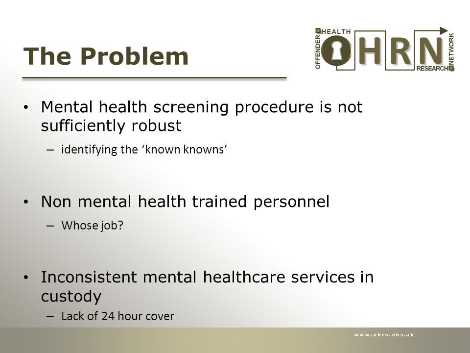 www.ohrn.nhs.uk The Problem Mental health screening procedure is not sufficiently robust – identifying the 'known knowns' Non mental health trained personnel – Whose job.