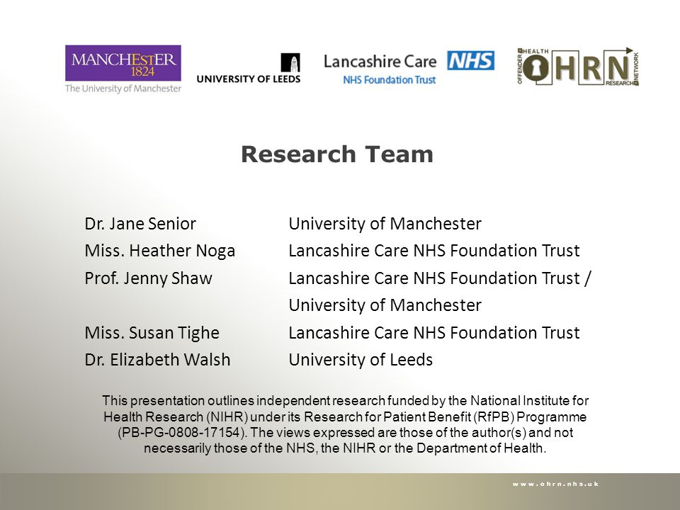 www.ohrn.nhs.uk Research Team Dr. Jane Senior University of Manchester Miss. Heather NogaLancashire Care NHS Foundation Trust Prof. Jenny Shaw Lancash