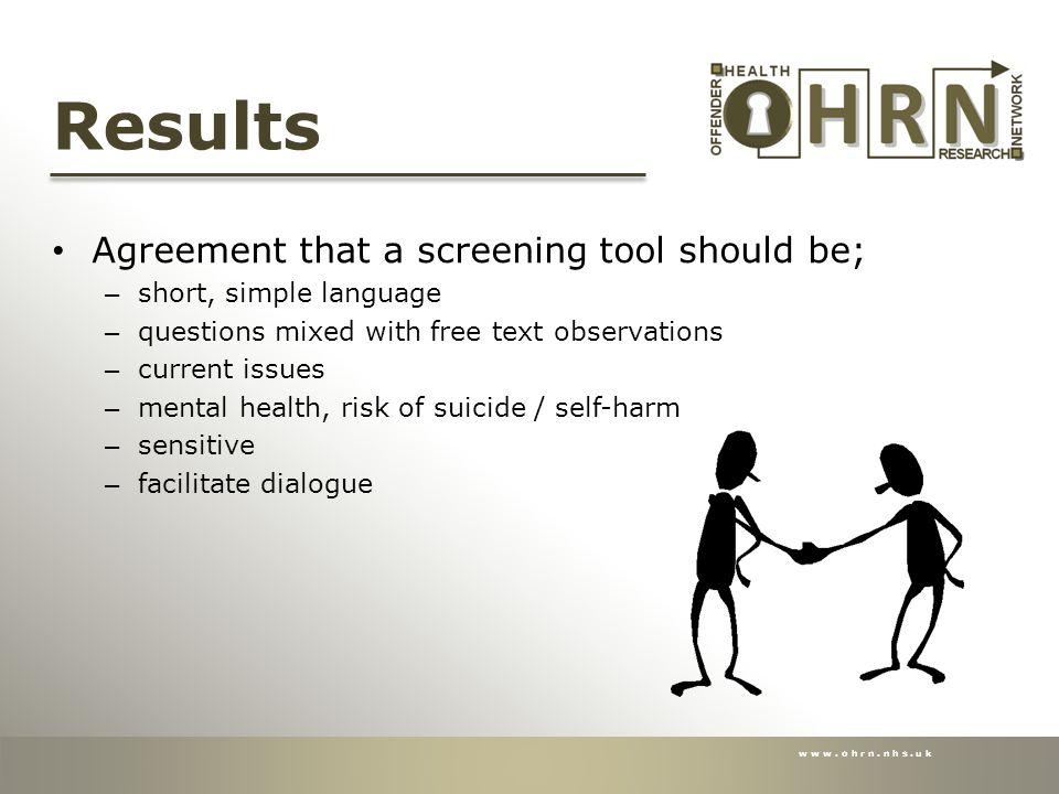 www.ohrn.nhs.uk Results Agreement that a screening tool should be; – short, simple language – questions mixed with free text observations – current issues – mental health, risk of suicide / self-harm – sensitive – facilitate dialogue