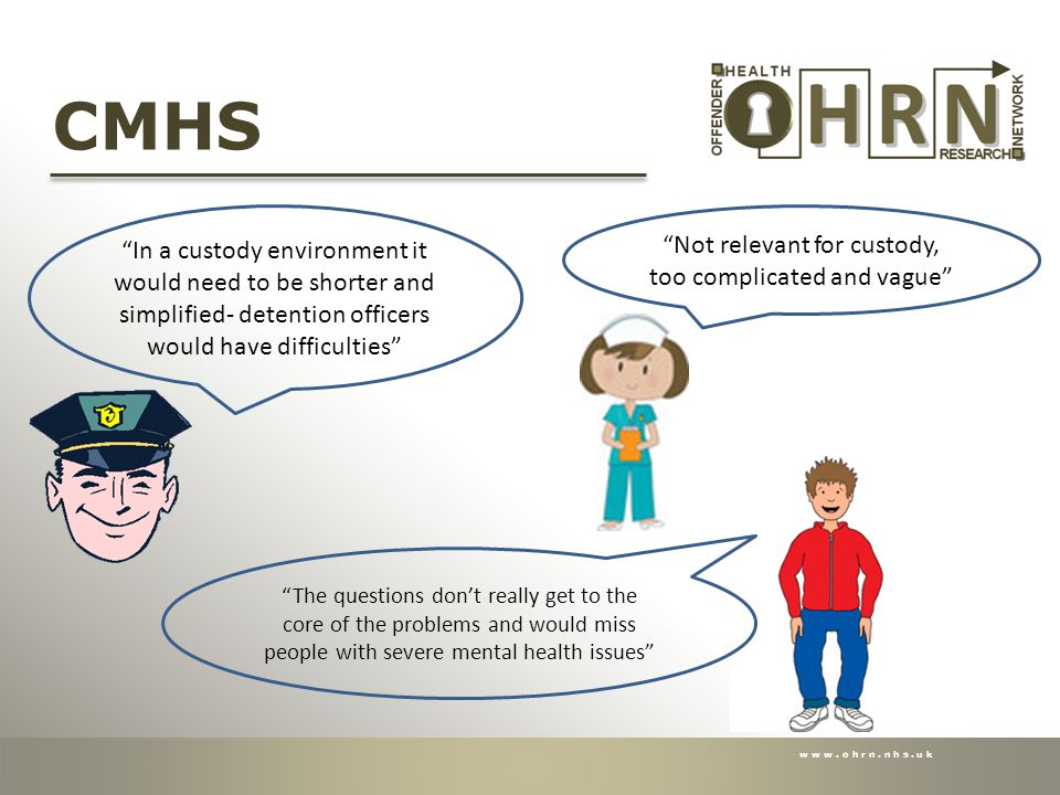 www.ohrn.nhs.uk CMHS In a custody environment it would need to be shorter and simplified- detention officers would have difficulties Not relevant for custody, too complicated and vague The questions don't really get to the core of the problems and would miss people with severe mental health issues