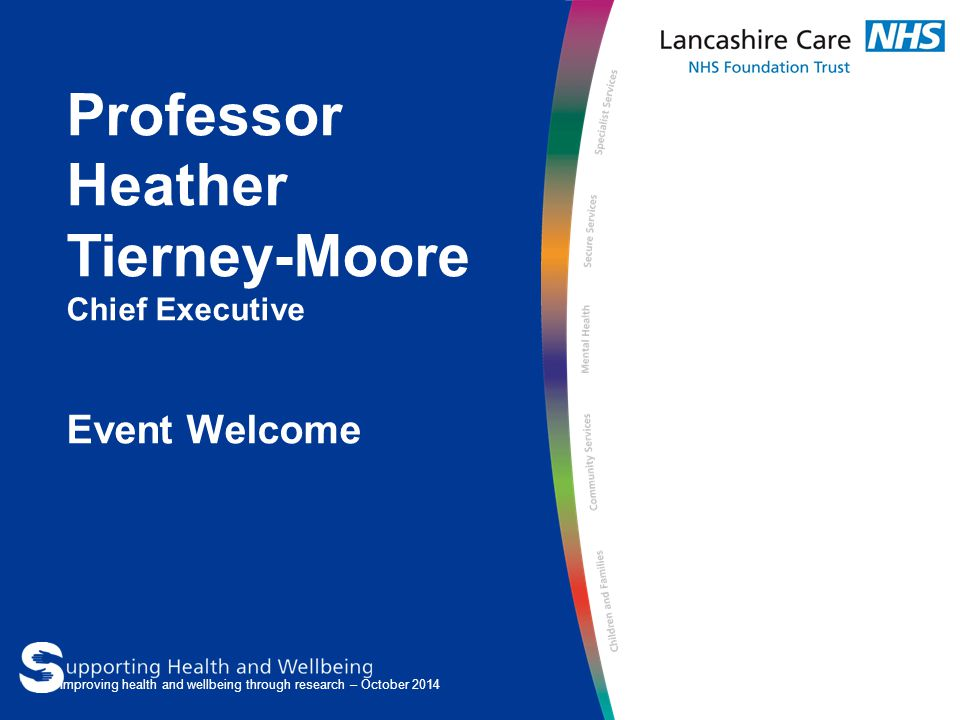 Professor Heather Tierney-Moore Chief Executive Event Welcome Improving health and wellbeing through research – October 2014