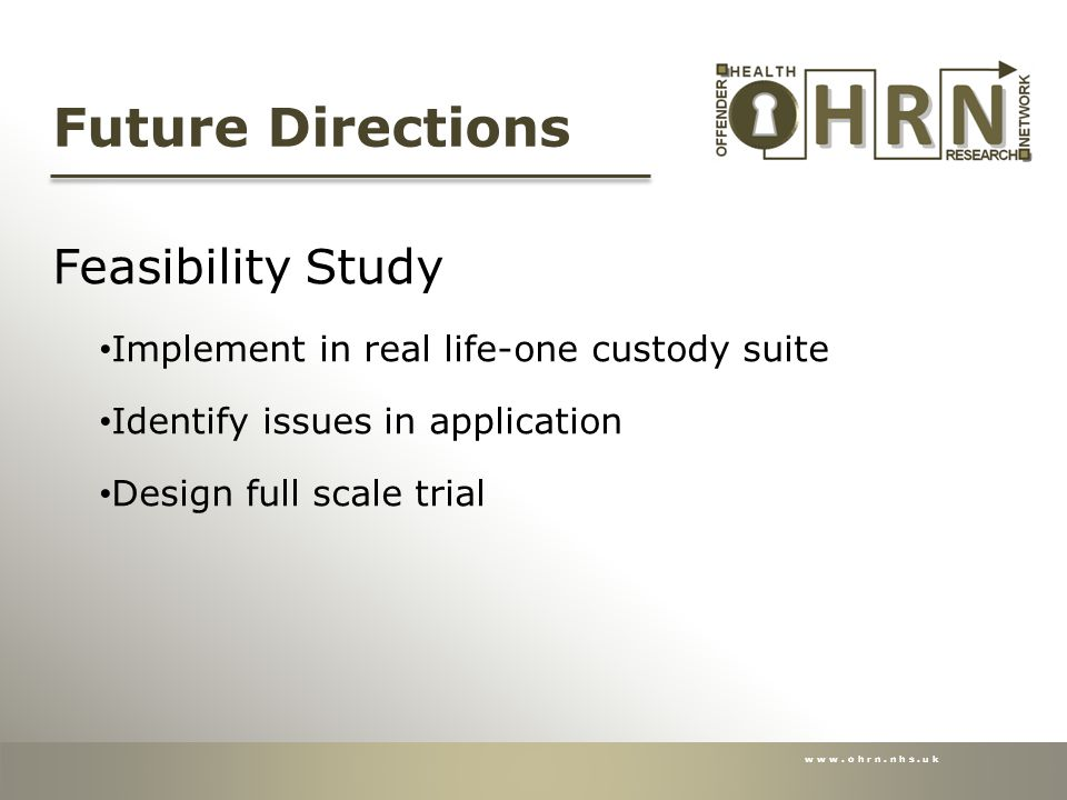 www.ohrn.nhs.uk Future Directions Feasibility Study Implement in real life-one custody suite Identify issues in application Design full scale trial