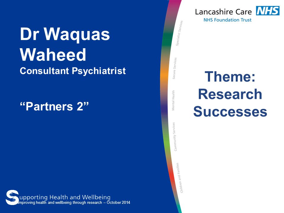 "Dr Waquas Waheed Consultant Psychiatrist ""Partners 2"" Theme: Research Successes Improving health and wellbeing through research – October 2014"
