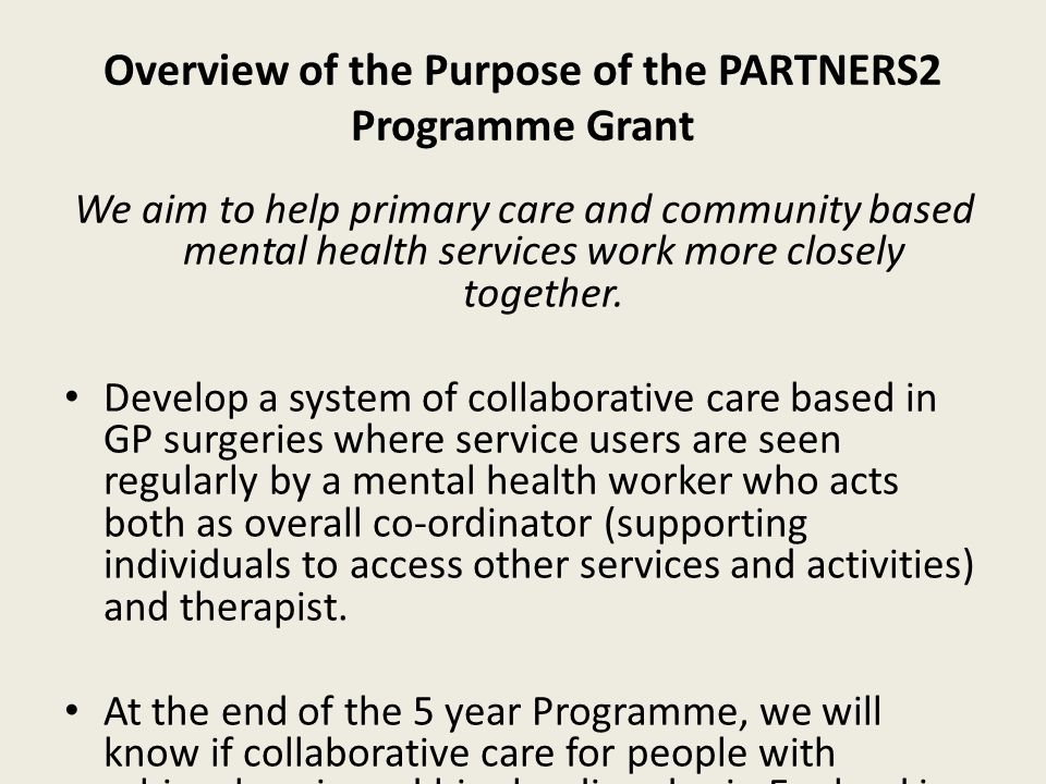 Overview of the Purpose of the PARTNERS2 Programme Grant We aim to help primary care and community based mental health services work more closely together.