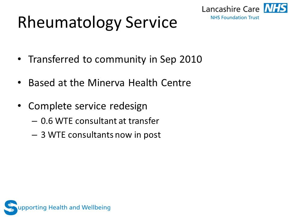 Rheumatology Service Transferred to community in Sep 2010 Based at the Minerva Health Centre Complete service redesign – 0.6 WTE consultant at transfer – 3 WTE consultants now in post
