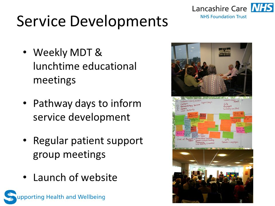 Service Developments Weekly MDT & lunchtime educational meetings Pathway days to inform service development Regular patient support group meetings Lau
