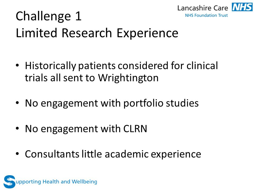 Challenge 1 Limited Research Experience Historically patients considered for clinical trials all sent to Wrightington No engagement with portfolio stu