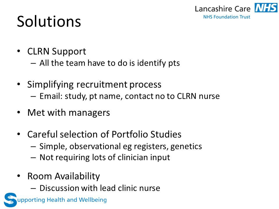 Solutions CLRN Support – All the team have to do is identify pts Simplifying recruitment process – Email: study, pt name, contact no to CLRN nurse Met with managers Careful selection of Portfolio Studies – Simple, observational eg registers, genetics – Not requiring lots of clinician input Room Availability – Discussion with lead clinic nurse