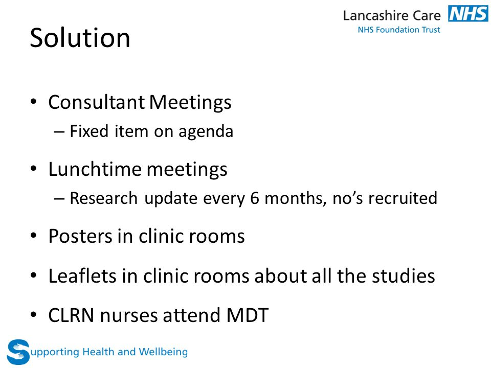 Solution Consultant Meetings – Fixed item on agenda Lunchtime meetings – Research update every 6 months, no's recruited Posters in clinic rooms Leaflets in clinic rooms about all the studies CLRN nurses attend MDT