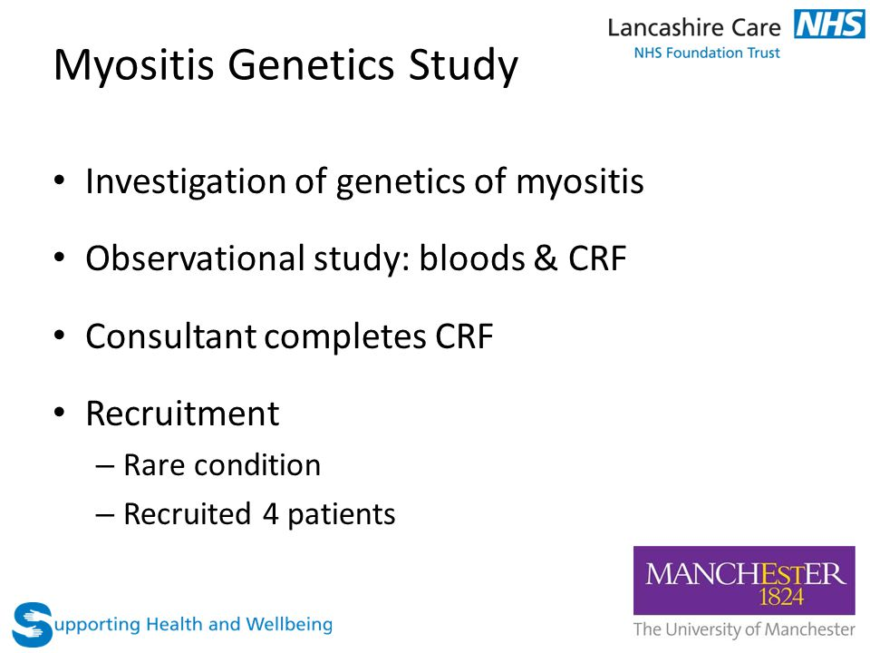 Myositis Genetics Study Investigation of genetics of myositis Observational study: bloods & CRF Consultant completes CRF Recruitment – Rare condition – Recruited 4 patients