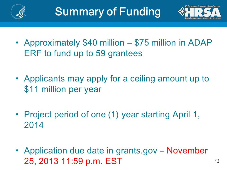 13 Summary of Funding Approximately $40 million – $75 million in ADAP ERF to fund up to 59 grantees Applicants may apply for a ceiling amount up to $1