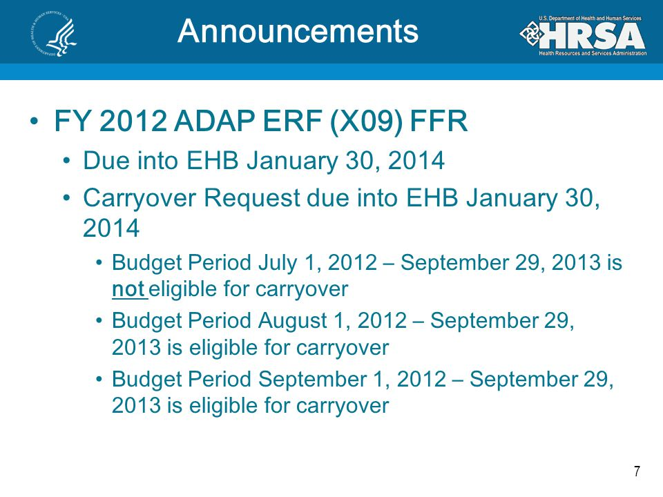 7 Announcements FY 2012 ADAP ERF (X09) FFR Due into EHB January 30, 2014 Carryover Request due into EHB January 30, 2014 Budget Period July 1, 2012 –