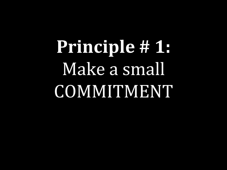 Principle # 1: Make a small COMMITMENT