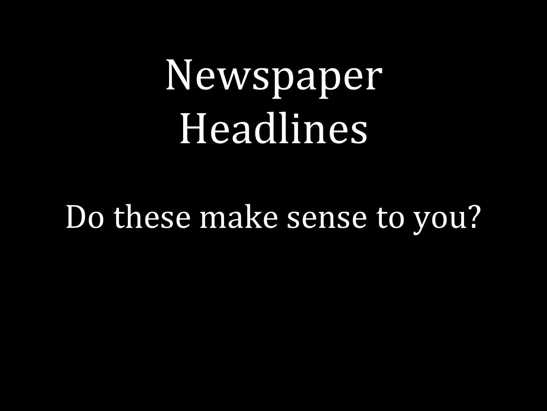 Newspaper Headlines Do these make sense to you?