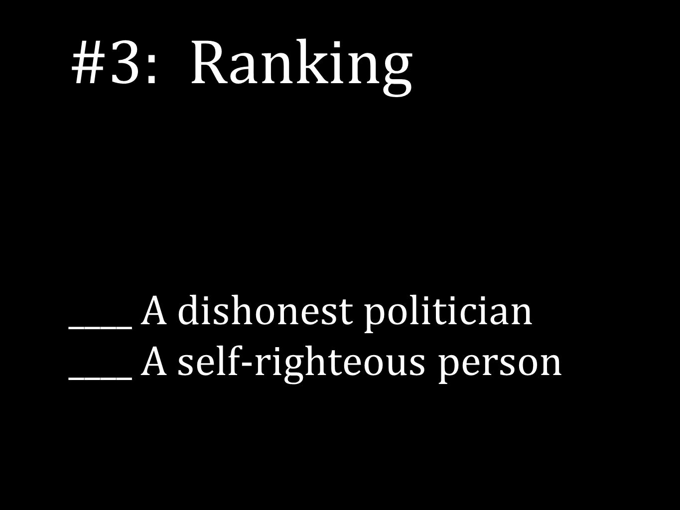 #3: Ranking ____ A dishonest politician ____ A self-righteous person