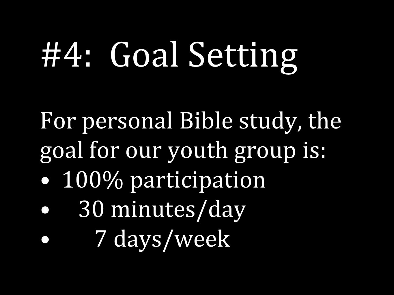 #4: Goal Setting For personal Bible study, the goal for our youth group is: 100% participation 30 minutes/day 7 days/week
