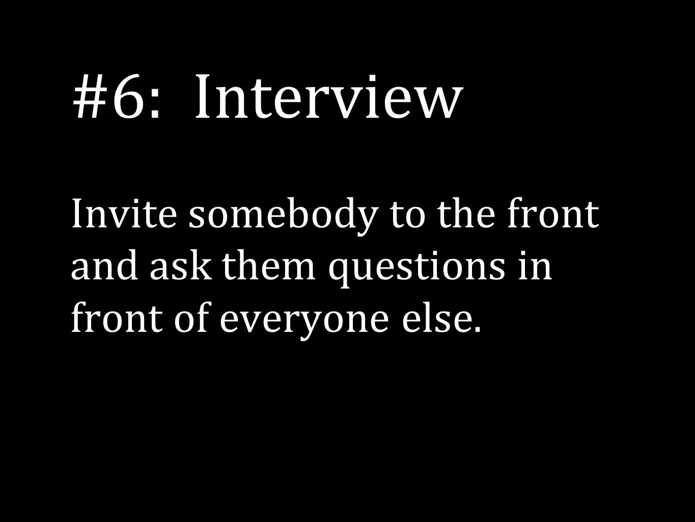 #6: Interview Invite somebody to the front and ask them questions in front of everyone else.