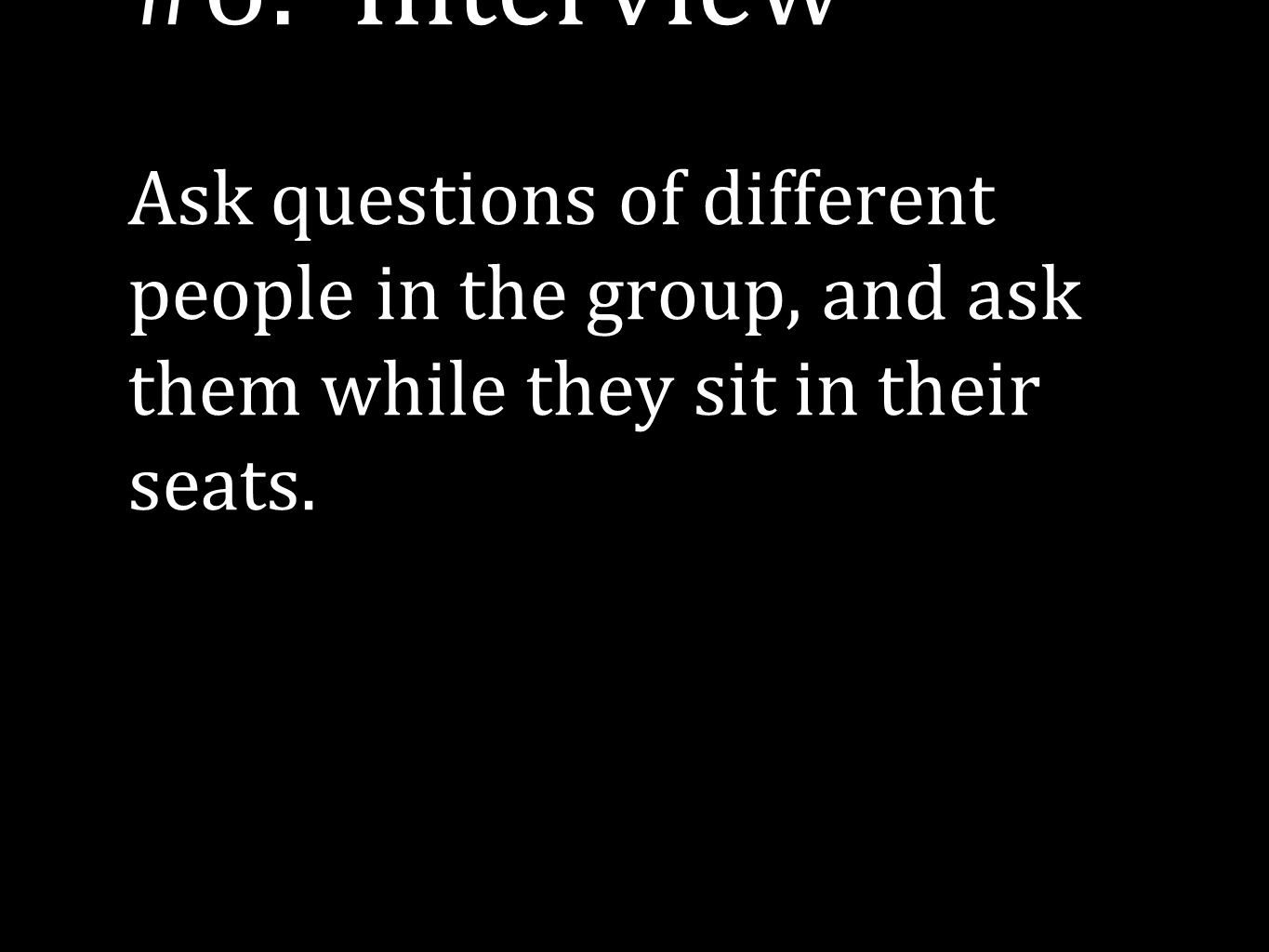 #6: Interview Ask questions of different people in the group, and ask them while they sit in their seats.