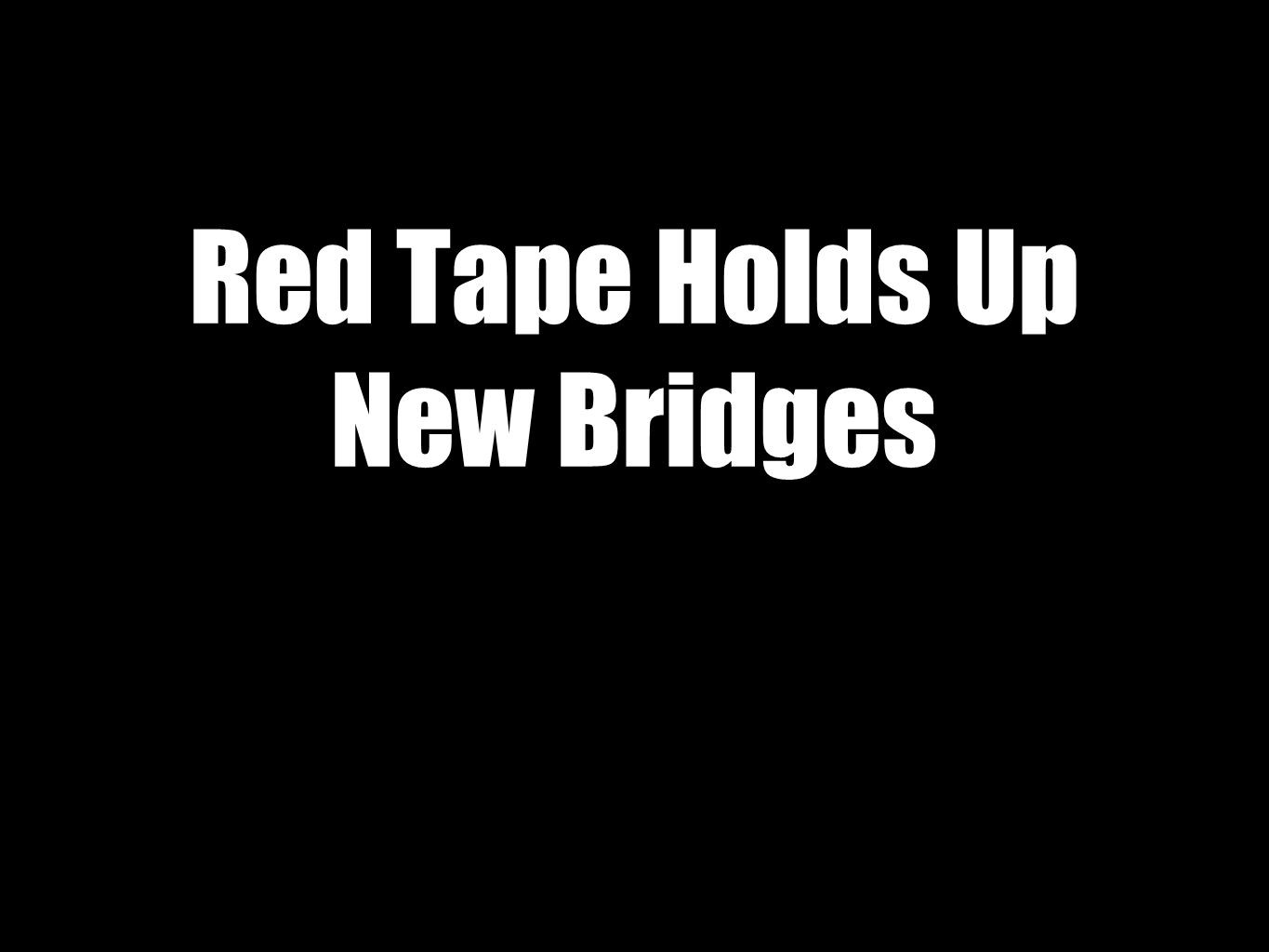 Red Tape Holds Up New Bridges