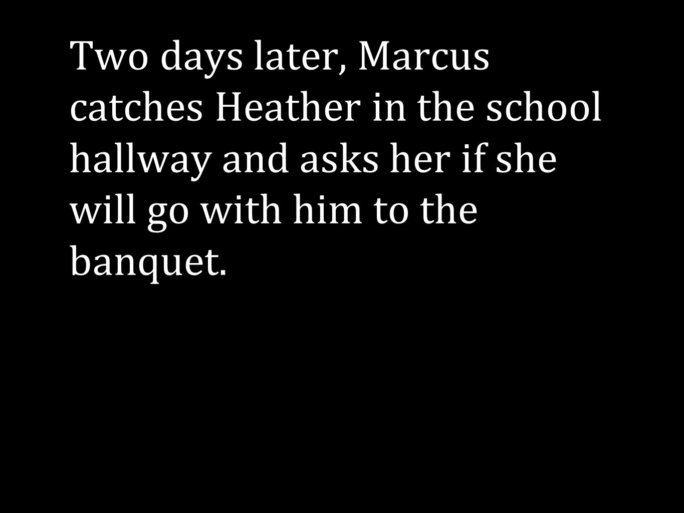 #7: Dilemma Two days later, Marcus catches Heather in the school hallway and asks her if she will go with him to the banquet.