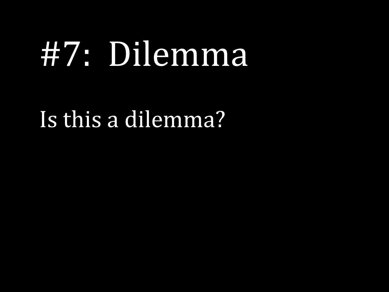 #7: Dilemma Is this a dilemma?