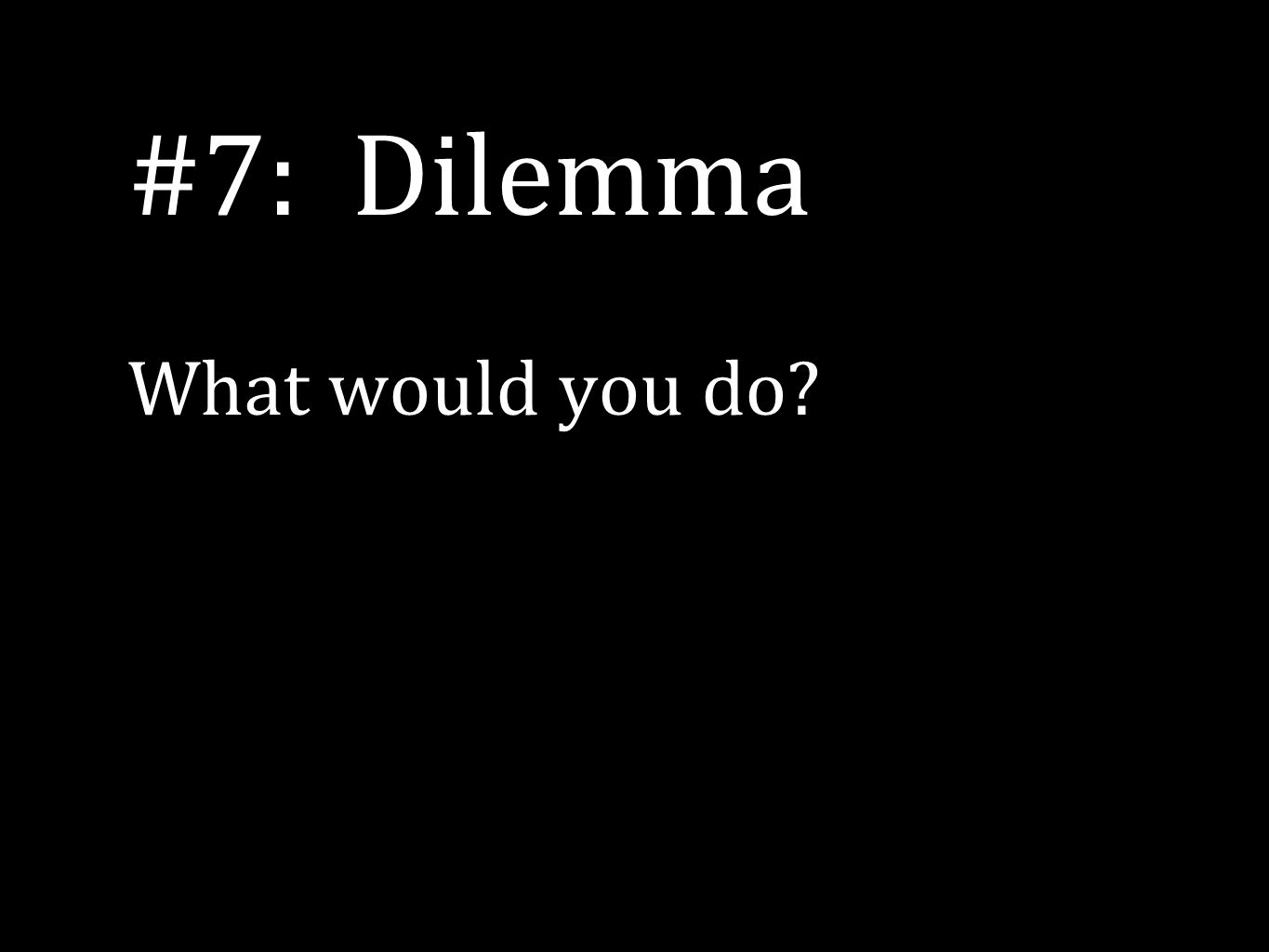 #7: Dilemma What would you do?