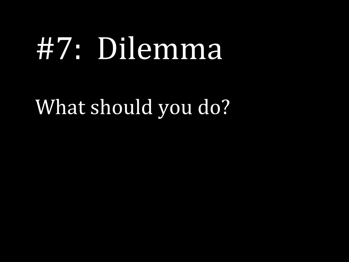 #7: Dilemma What should you do?