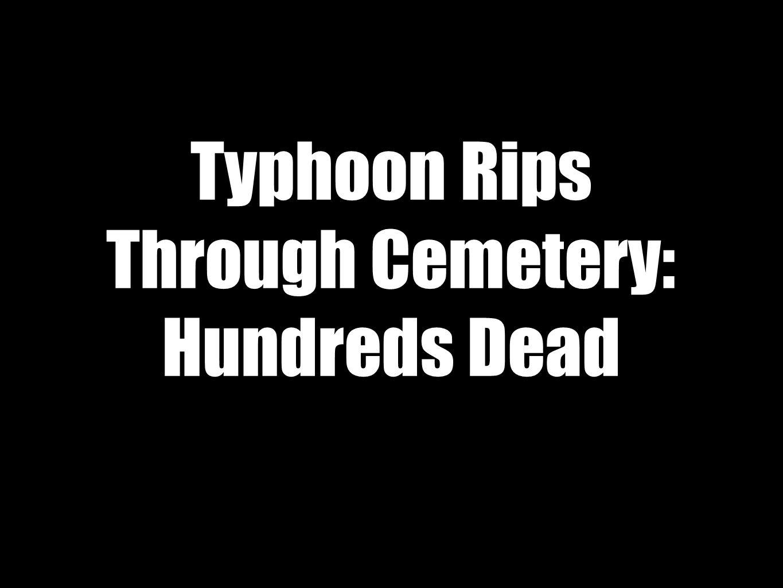 Typhoon Rips Through Cemetery: Hundreds Dead