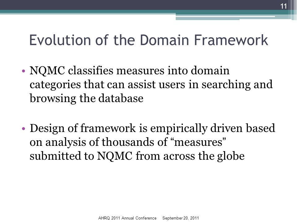 AHRQ 2011 Annual Conference September 20, 2011 Evolution of the Domain Framework NQMC classifies measures into domain categories that can assist users in searching and browsing the database Design of framework is empirically driven based on analysis of thousands of measures submitted to NQMC from across the globe 11
