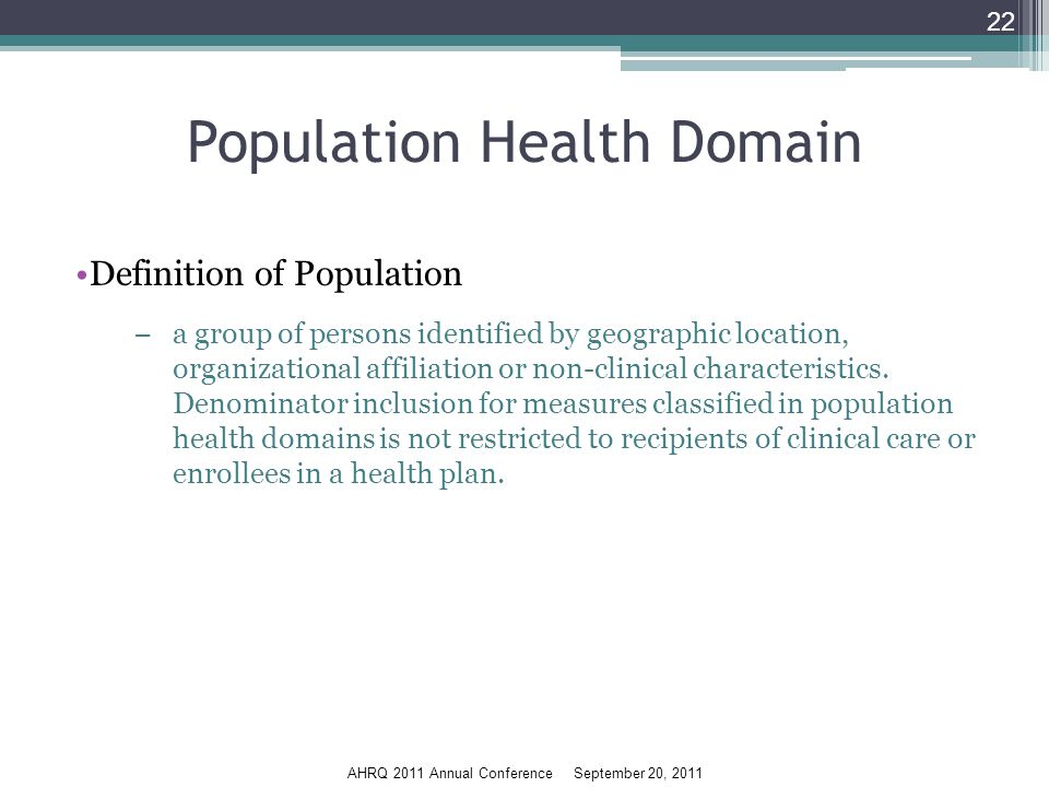 AHRQ 2011 Annual Conference September 20, 2011 Population Health Domain Definition of Population −a group of persons identified by geographic location, organizational affiliation or non-clinical characteristics.