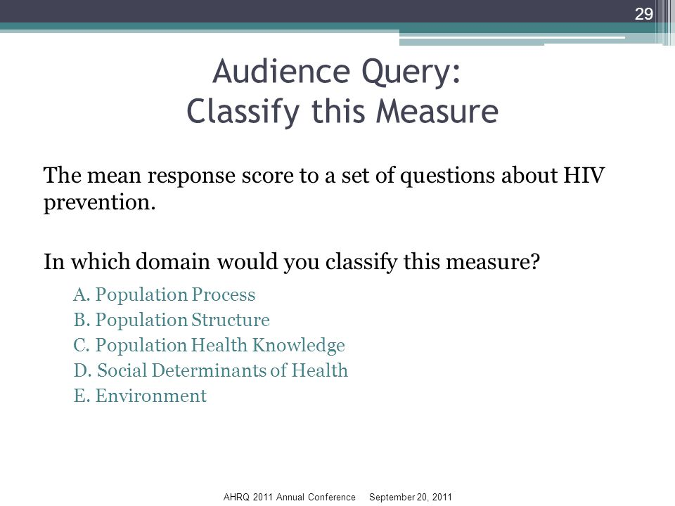 AHRQ 2011 Annual Conference September 20, 2011 Audience Query: Classify this Measure The mean response score to a set of questions about HIV prevention.