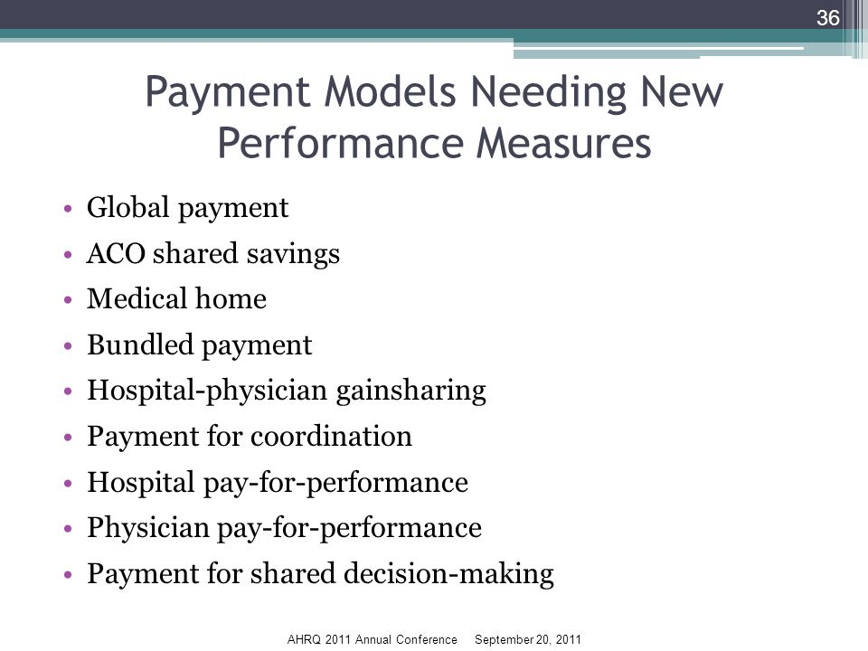 AHRQ 2011 Annual Conference September 20, 2011 Payment Models Needing New Performance Measures Global payment ACO shared savings Medical home Bundled payment Hospital-physician gainsharing Payment for coordination Hospital pay-for-performance Physician pay-for-performance Payment for shared decision-making 36