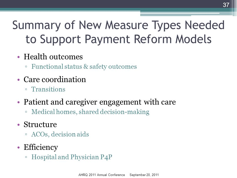 AHRQ 2011 Annual Conference September 20, 2011 Summary of New Measure Types Needed to Support Payment Reform Models Health outcomes ▫Functional status & safety outcomes Care coordination ▫Transitions Patient and caregiver engagement with care ▫Medical homes, shared decision-making Structure ▫ACOs, decision aids Efficiency ▫Hospital and Physician P4P 37
