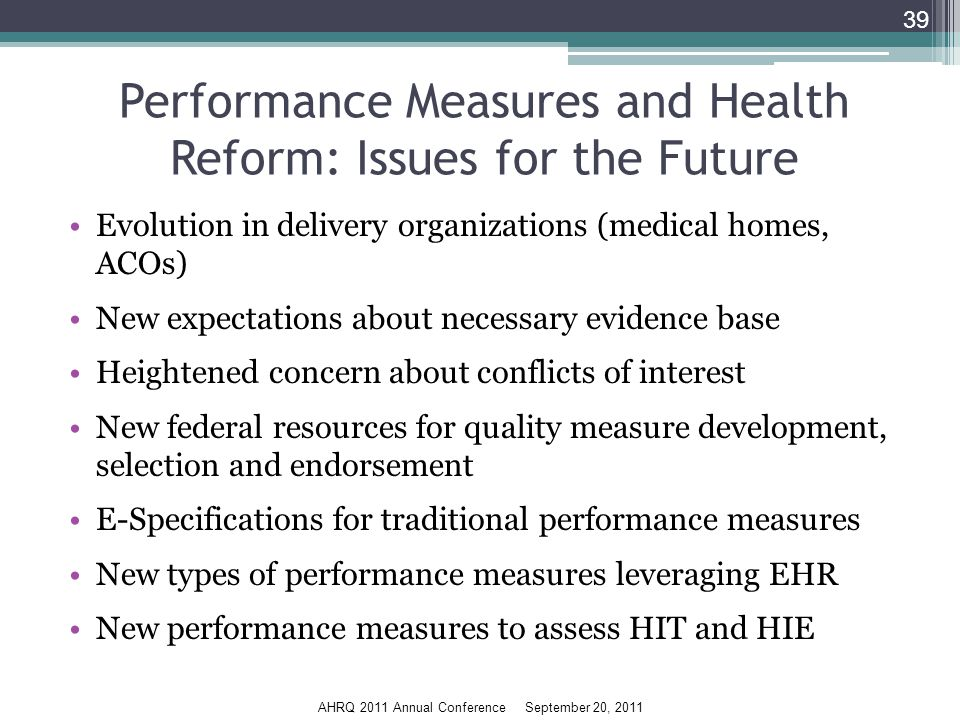 AHRQ 2011 Annual Conference September 20, 2011 Performance Measures and Health Reform: Issues for the Future Evolution in delivery organizations (medical homes, ACOs) New expectations about necessary evidence base Heightened concern about conflicts of interest New federal resources for quality measure development, selection and endorsement E-Specifications for traditional performance measures New types of performance measures leveraging EHR New performance measures to assess HIT and HIE 39