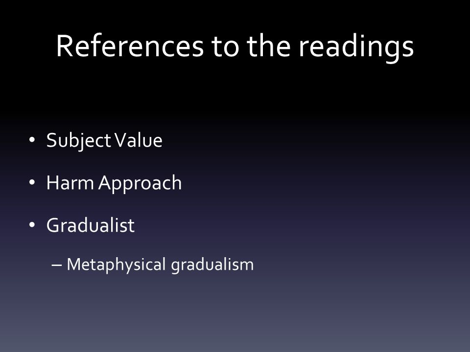 References to the readings Subject Value Harm Approach Gradualist – Metaphysical gradualism