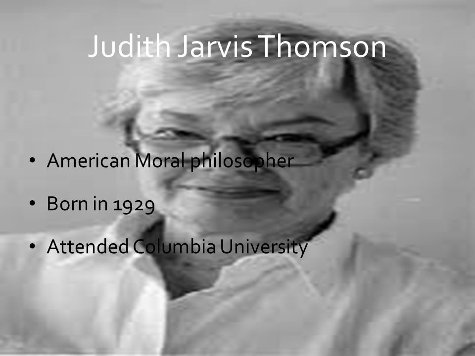 Judith Jarvis Thomson American Moral philosopher Born in 1929 Attended Columbia University