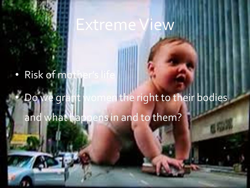 Extreme View Risk of mother's life Do we grant women the right to their bodies and what happens in and to them