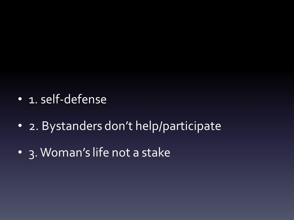 1. self-defense 2. Bystanders don't help/participate 3. Woman's life not a stake