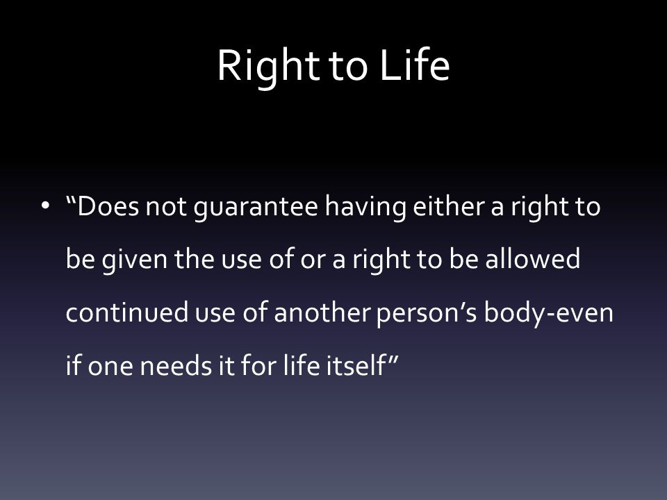 Right to Life Does not guarantee having either a right to be given the use of or a right to be allowed continued use of another person's body-even if one needs it for life itself