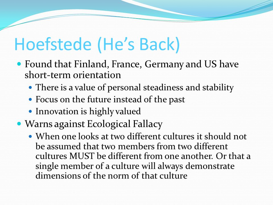 Hoefstede (He's Back) Found that Finland, France, Germany and US have short-term orientation There is a value of personal steadiness and stability Focus on the future instead of the past Innovation is highly valued Warns against Ecological Fallacy When one looks at two different cultures it should not be assumed that two members from two different cultures MUST be different from one another.